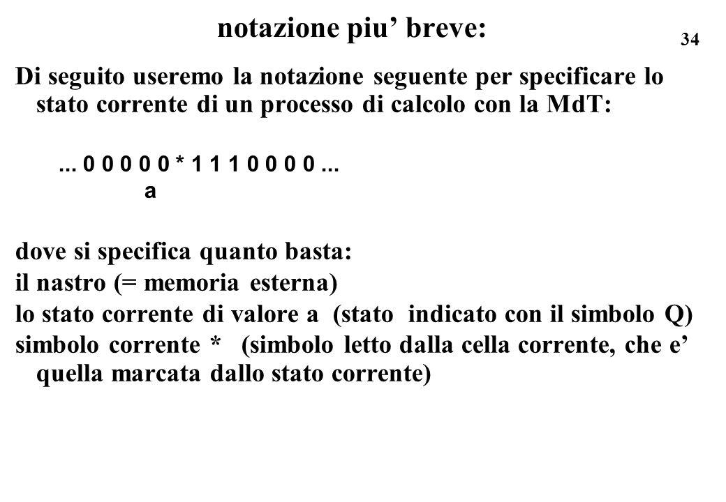 34 notazione piu breve: Di seguito useremo la notazione seguente per specificare lo stato corrente di un processo di calcolo con la MdT:... 0 0 0 0 0