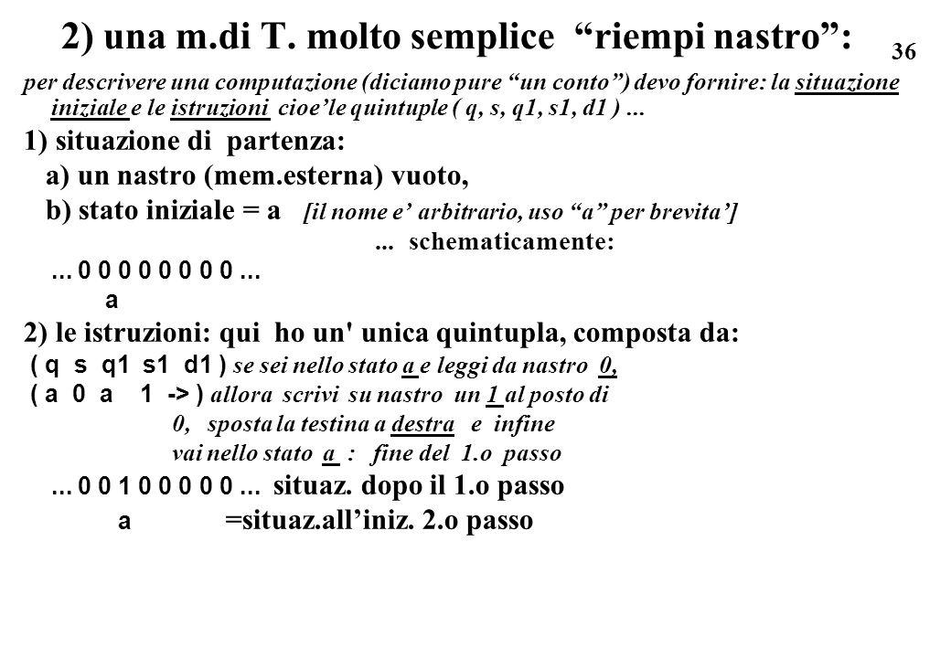 36 2) una m.di T. molto semplice riempi nastro: per descrivere una computazione (diciamo pure un conto) devo fornire: la situazione iniziale e le istr