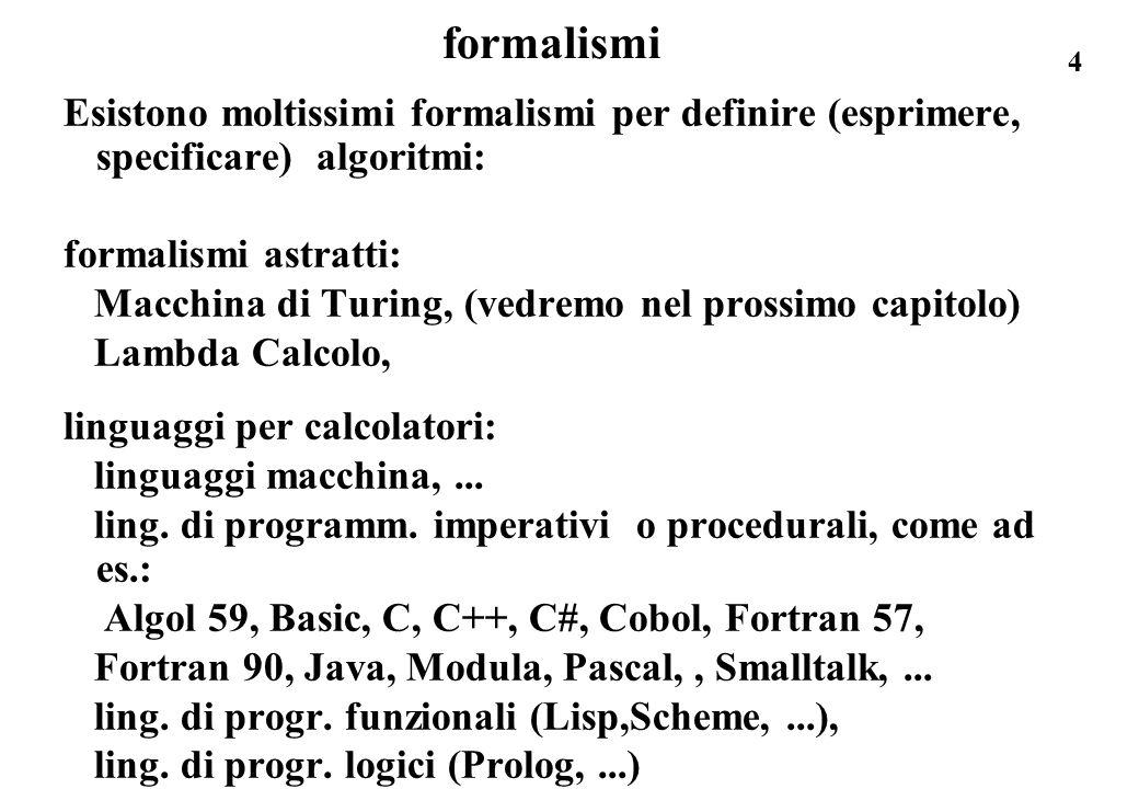 4 formalismi Esistono moltissimi formalismi per definire (esprimere, specificare) algoritmi: formalismi astratti: Macchina di Turing, (vedremo nel pro