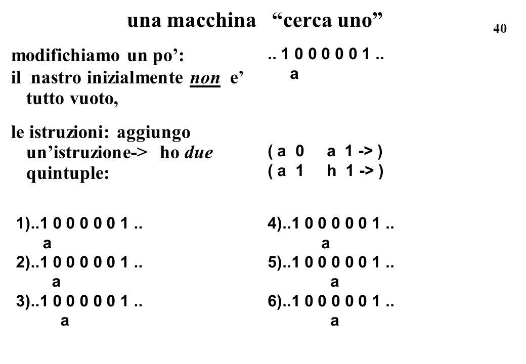 40 una macchina cerca uno modifichiamo un po: il nastro inizialmente non e tutto vuoto, le istruzioni: aggiungo unistruzione-> ho due quintuple: 1)..1