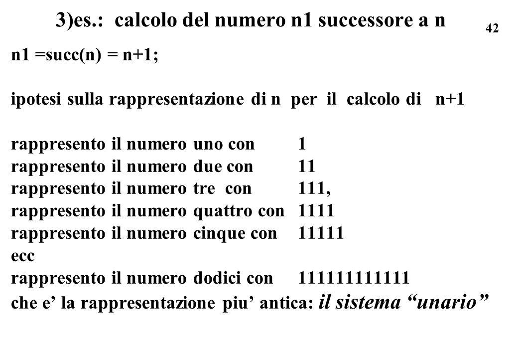 42 3)es.: calcolo del numero n1 successore a n n1 =succ(n) = n+1; ipotesi sulla rappresentazione di n per il calcolo di n+1 rappresento il numero uno