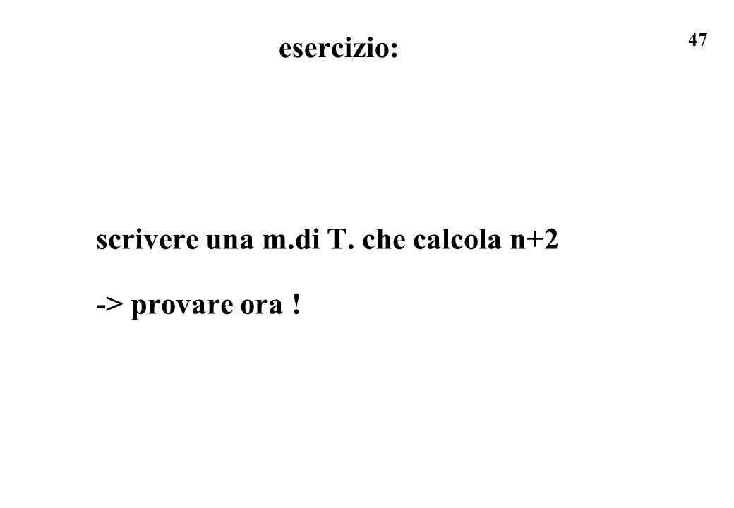 47 esercizio: scrivere una m.di T. che calcola n+2 -> provare ora !