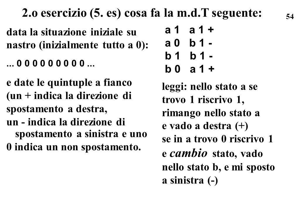 54 2.o esercizio (5. es) cosa fa la m.d.T seguente: data la situazione iniziale su nastro (inizialmente tutto a 0):... 0 0 0 0 0 0 0 0 0... e date le
