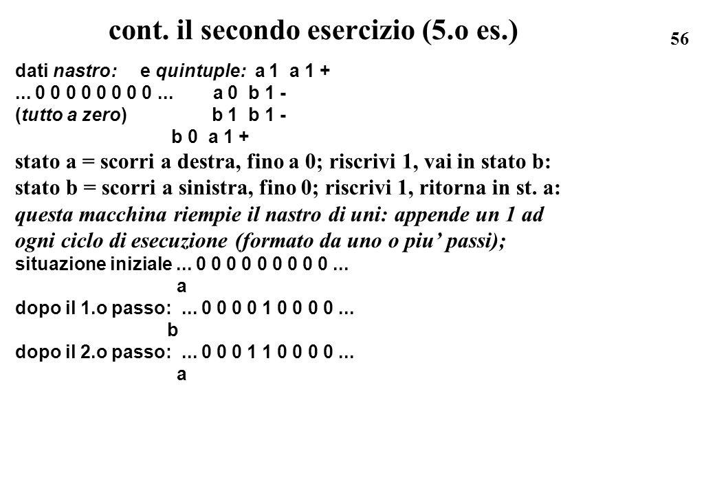 56 cont. il secondo esercizio (5.o es.) dati nastro: e quintuple: a 1 a 1 +... 0 0 0 0 0 0 0 0... a 0 b 1 - (tutto a zero) b 1 b 1 - b 0 a 1 + stato a