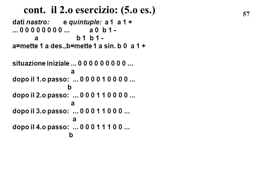 57 cont. il 2.o esercizio: (5.o es.) dati nastro: e quintuple: a 1 a 1 +... 0 0 0 0 0 0 0 0... a 0 b 1 - a b 1 b 1 - a=mette 1 a des.,b=mette 1 a sin.