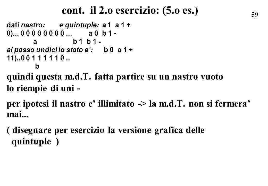 59 cont. il 2.o esercizio: (5.o es.) dati nastro: e quintuple: a 1 a 1 + 0)... 0 0 0 0 0 0 0 0... a 0 b 1 - a b 1 b 1 - al passo undici lo stato e: b