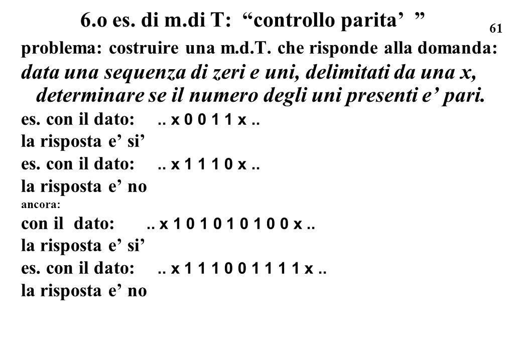 61 6.o es. di m.di T: controllo parita problema: costruire una m.d.T. che risponde alla domanda: data una sequenza di zeri e uni, delimitati da una x,