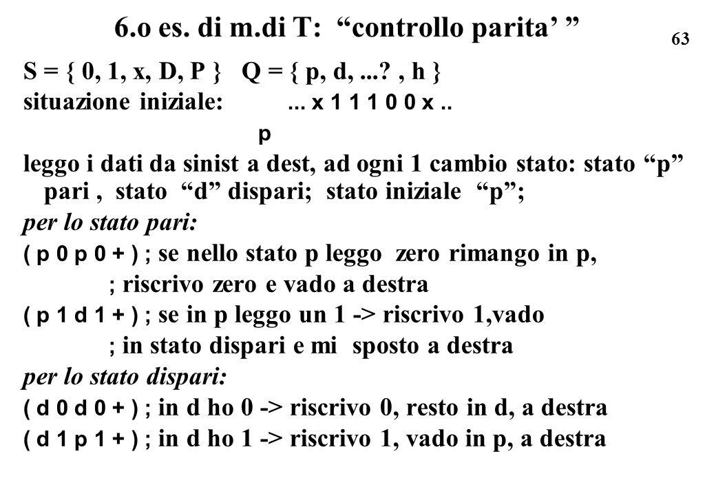 63 6.o es. di m.di T: controllo parita S = { 0, 1, x, D, P } Q = { p, d,...?, h } situazione iniziale:... x 1 1 1 0 0 x.. p leggo i dati da sinist a d