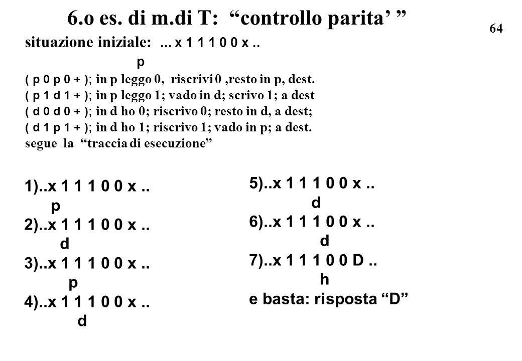64 6.o es. di m.di T: controllo parita situazione iniziale:... x 1 1 1 0 0 x.. p ( p 0 p 0 + ); in p leggo 0, riscrivi 0,resto in p, dest. ( p 1 d 1 +