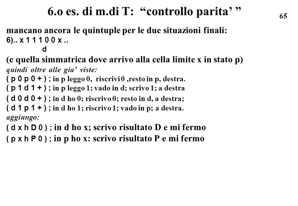 65 6.o es. di m.di T: controllo parita mancano ancora le quintuple per le due situazioni finali: 6).. x 1 1 1 0 0 x.. d (e quella simmatrica dove arri