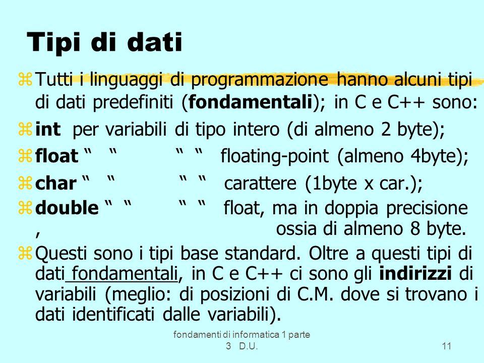fondamenti di informatica 1 parte 3 D.U.11 Tipi di dati zTutti i linguaggi di programmazione hanno alcuni tipi di dati predefiniti (fondamentali); in