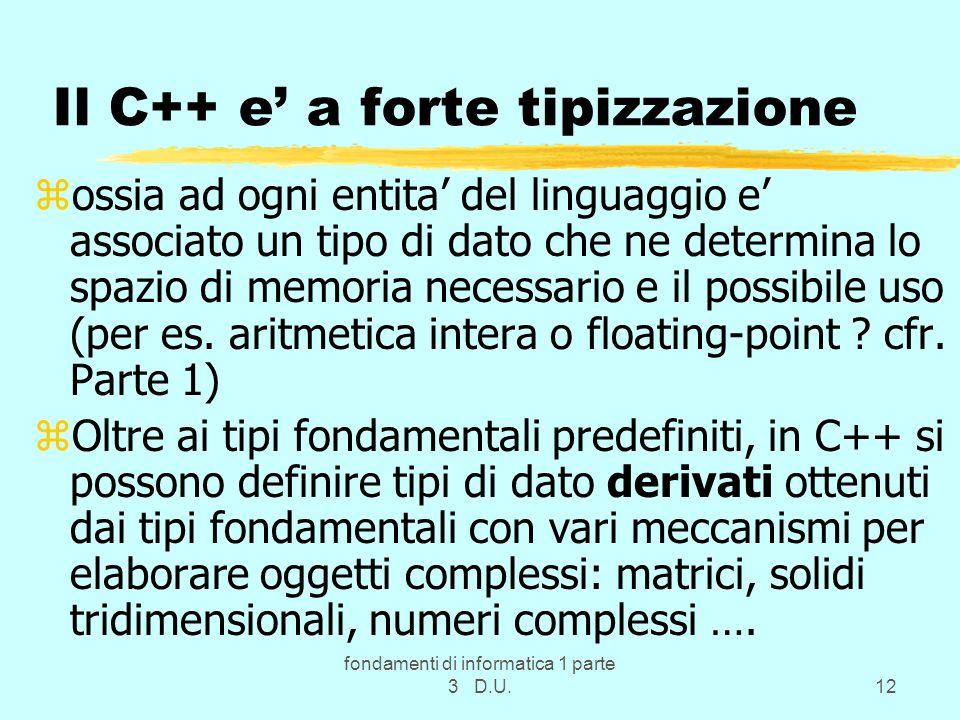 fondamenti di informatica 1 parte 3 D.U.12 Il C++ e a forte tipizzazione zossia ad ogni entita del linguaggio e associato un tipo di dato che ne deter