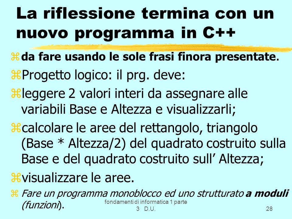 fondamenti di informatica 1 parte 3 D.U.28 La riflessione termina con un nuovo programma in C++ zda fare usando le sole frasi finora presentate. zProg