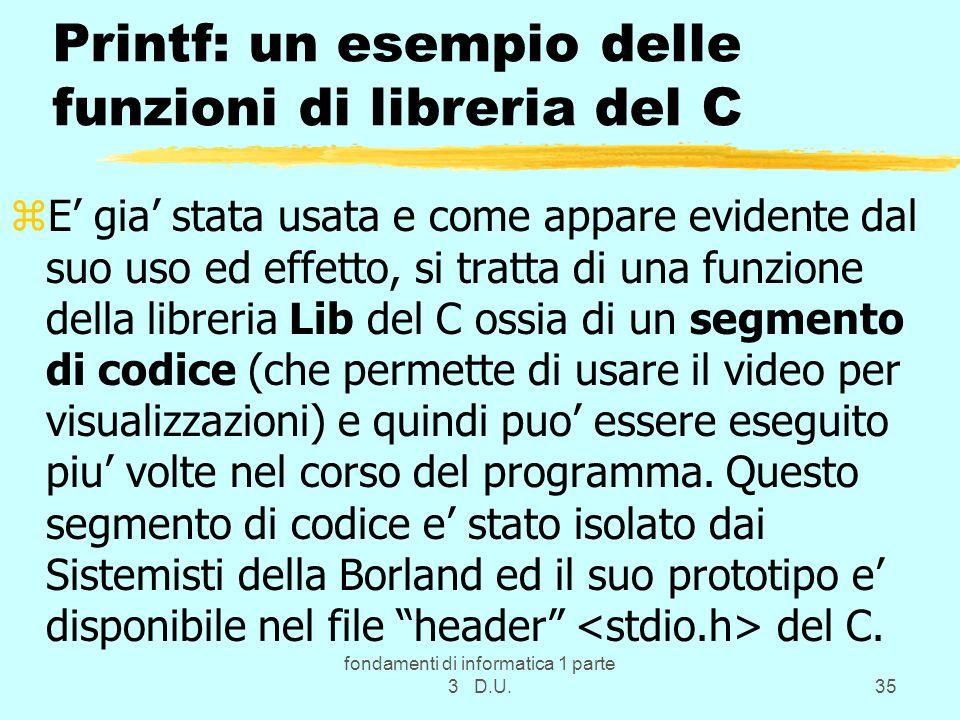 fondamenti di informatica 1 parte 3 D.U.35 Printf: un esempio delle funzioni di libreria del C zE gia stata usata e come appare evidente dal suo uso e