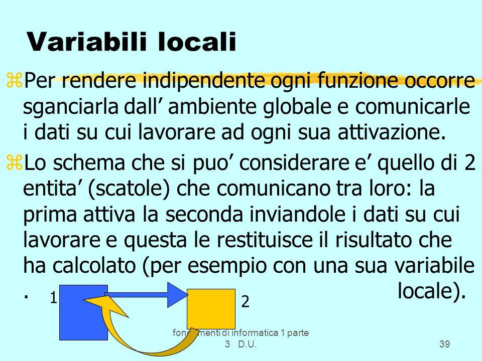 fondamenti di informatica 1 parte 3 D.U.39 Variabili locali zPer rendere indipendente ogni funzione occorre sganciarla dall ambiente globale e comunic