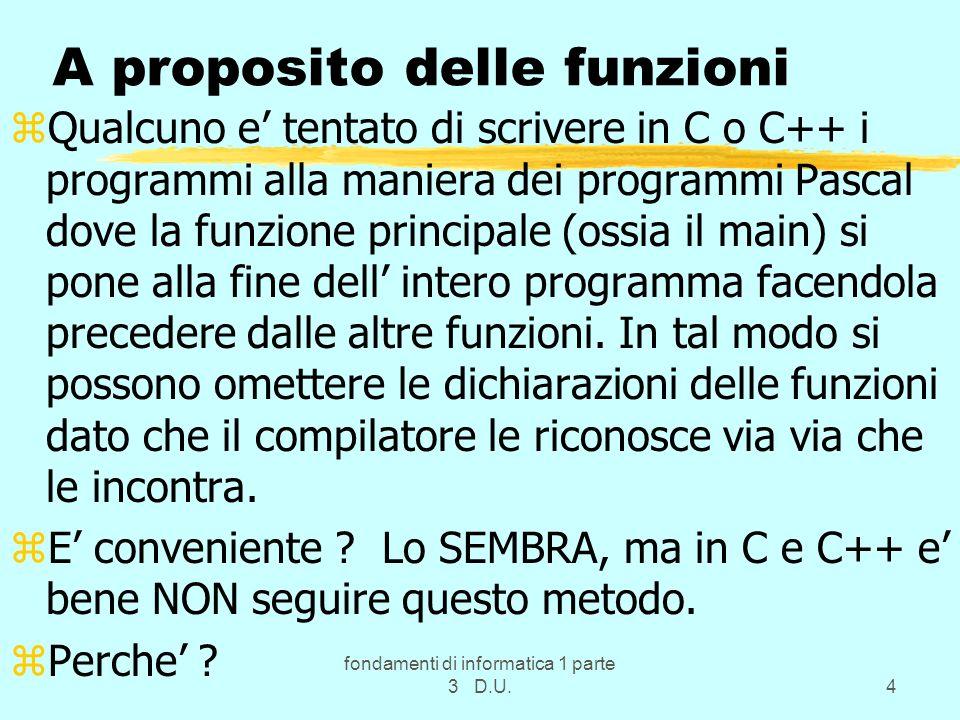 fondamenti di informatica 1 parte 3 D.U.45 funzioni e procedure: esempi zLe funzioni del C o C++ sono monodrome ossia restituiscono un singolo valore, come in matematica y=log(x), e quindi il nome della funzione (che e un identificatore come quello di ogni variabile) puo identificare il risultato.