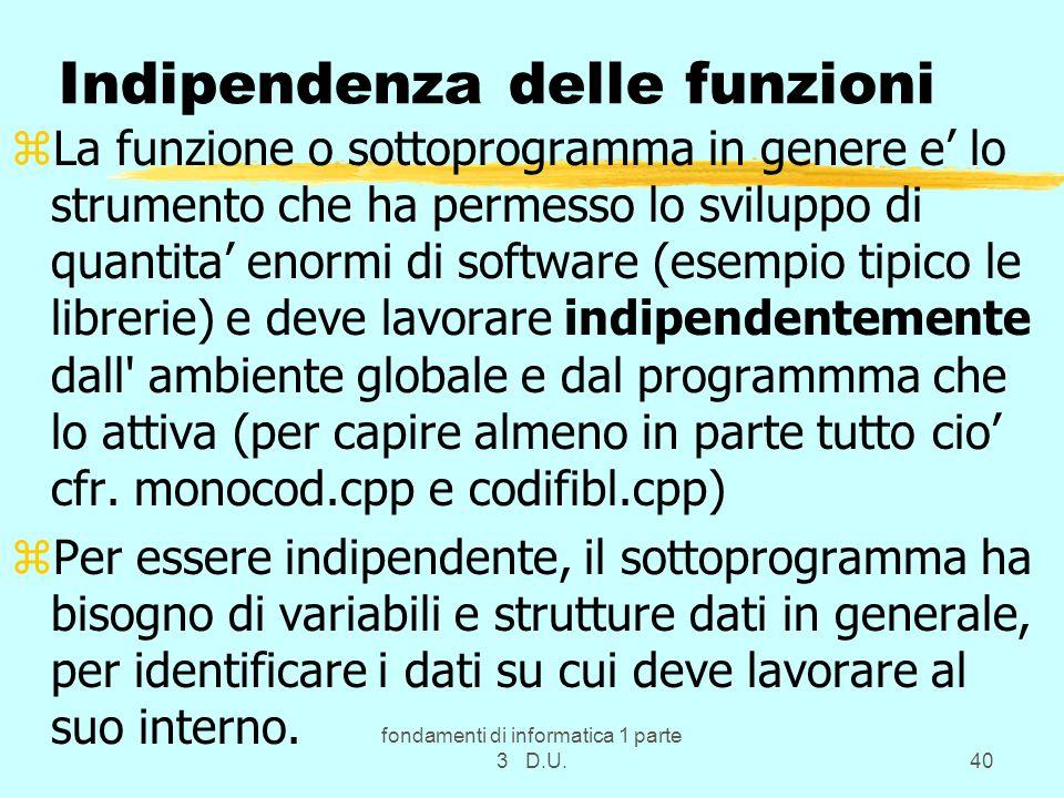 fondamenti di informatica 1 parte 3 D.U.40 Indipendenza delle funzioni zLa funzione o sottoprogramma in genere e lo strumento che ha permesso lo svilu