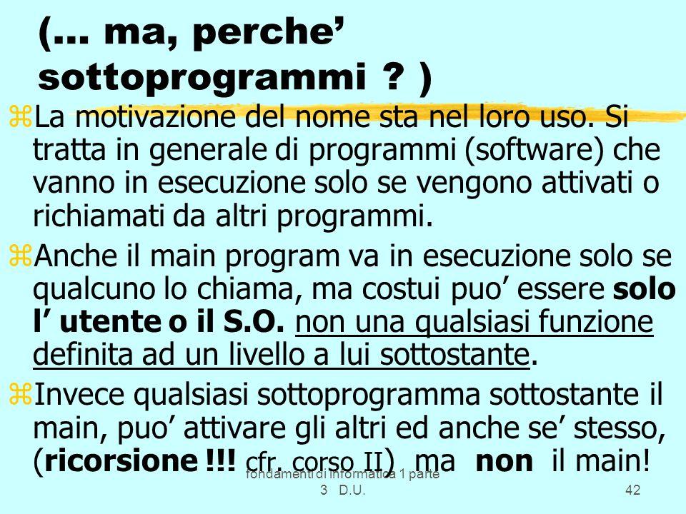 fondamenti di informatica 1 parte 3 D.U.42 (… ma, perche sottoprogrammi ? ) zLa motivazione del nome sta nel loro uso. Si tratta in generale di progra