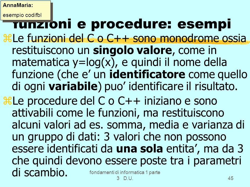 fondamenti di informatica 1 parte 3 D.U.45 funzioni e procedure: esempi zLe funzioni del C o C++ sono monodrome ossia restituiscono un singolo valore,