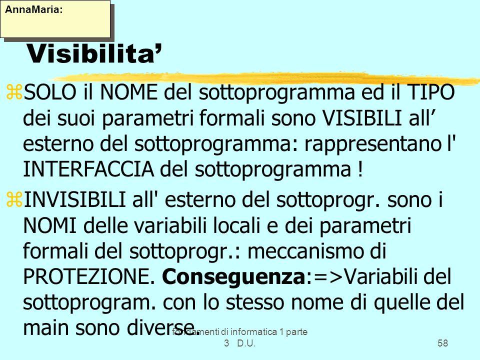 fondamenti di informatica 1 parte 3 D.U.58 Visibilita zSOLO il NOME del sottoprogramma ed il TIPO dei suoi parametri formali sono VISIBILI all esterno