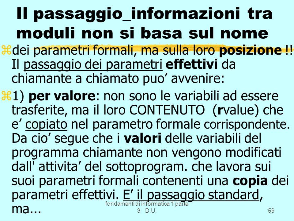 fondamenti di informatica 1 parte 3 D.U.59 Il passaggio_informazioni tra moduli non si basa sul nome zdei parametri formali, ma sulla loro posizione !