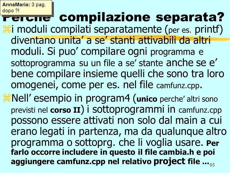 65 Perche compilazione separata? zi moduli compilati separatamente ( per es. printf) diventano unita a se stanti attivabili da altri moduli. Si puo co