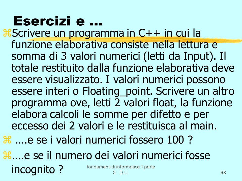 fondamenti di informatica 1 parte 3 D.U.68 Esercizi e... zScrivere un programma in C++ in cui la funzione elaborativa consiste nella lettura e somma d