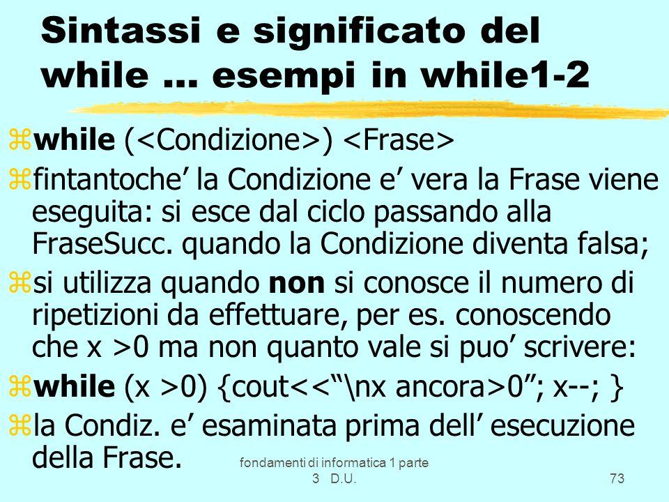 fondamenti di informatica 1 parte 3 D.U.73 Sintassi e significato del while … esempi in while1-2 zwhile ( ) zfintantoche la Condizione e vera la Frase