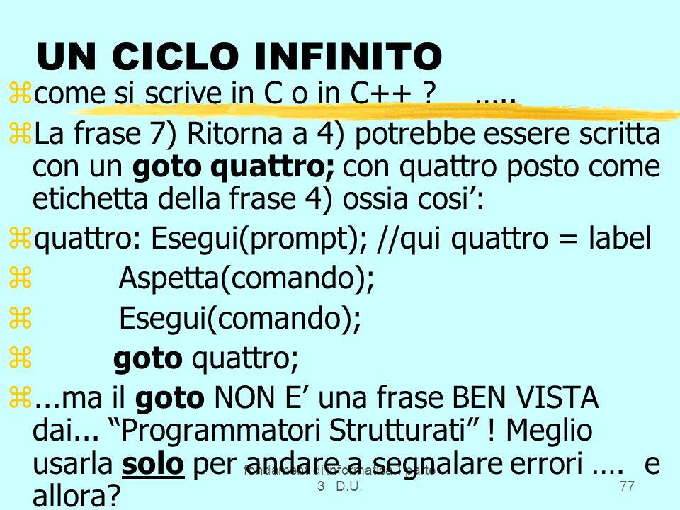 fondamenti di informatica 1 parte 3 D.U.77 UN CICLO INFINITO zcome si scrive in C o in C++ ? ….. zLa frase 7) Ritorna a 4) potrebbe essere scritta con