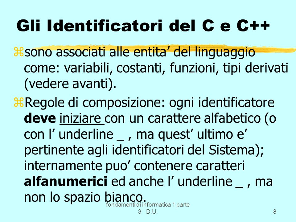 fondamenti di informatica 1 parte 3 D.U.8 Gli Identificatori del C e C++ zsono associati alle entita del linguaggio come: variabili, costanti, funzion