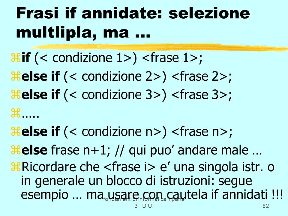 fondamenti di informatica 1 parte 3 D.U.82 Frasi if annidate: selezione multlipla, ma... zif ( ) ; zelse if ( ) ; z….. zelse if ( ) ; zelse frase n+1;