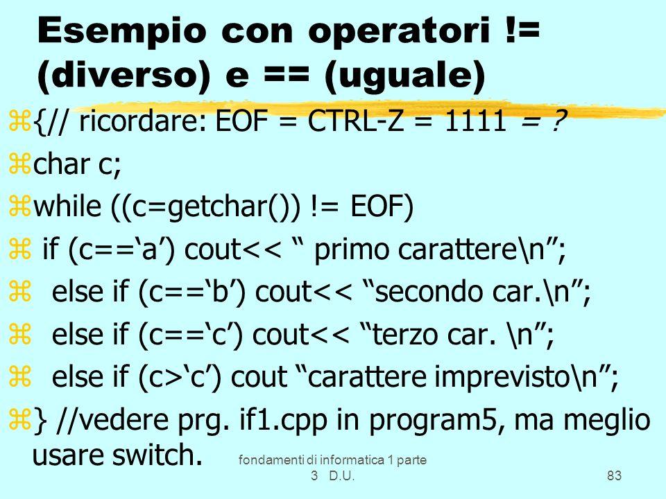 fondamenti di informatica 1 parte 3 D.U.83 Esempio con operatori != (diverso) e == (uguale) z{// ricordare: EOF = CTRL-Z = 1111 = ? zchar c; zwhile ((