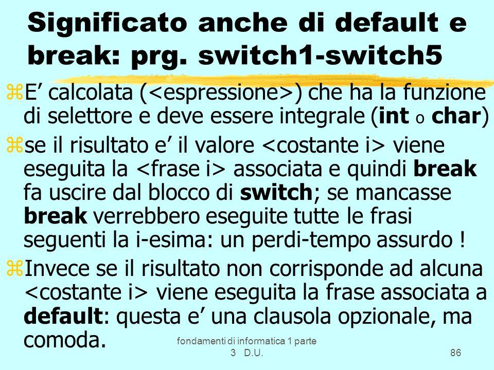 fondamenti di informatica 1 parte 3 D.U.86 Significato anche di default e break: prg. switch1-switch5 zE calcolata ( ) che ha la funzione di selettore