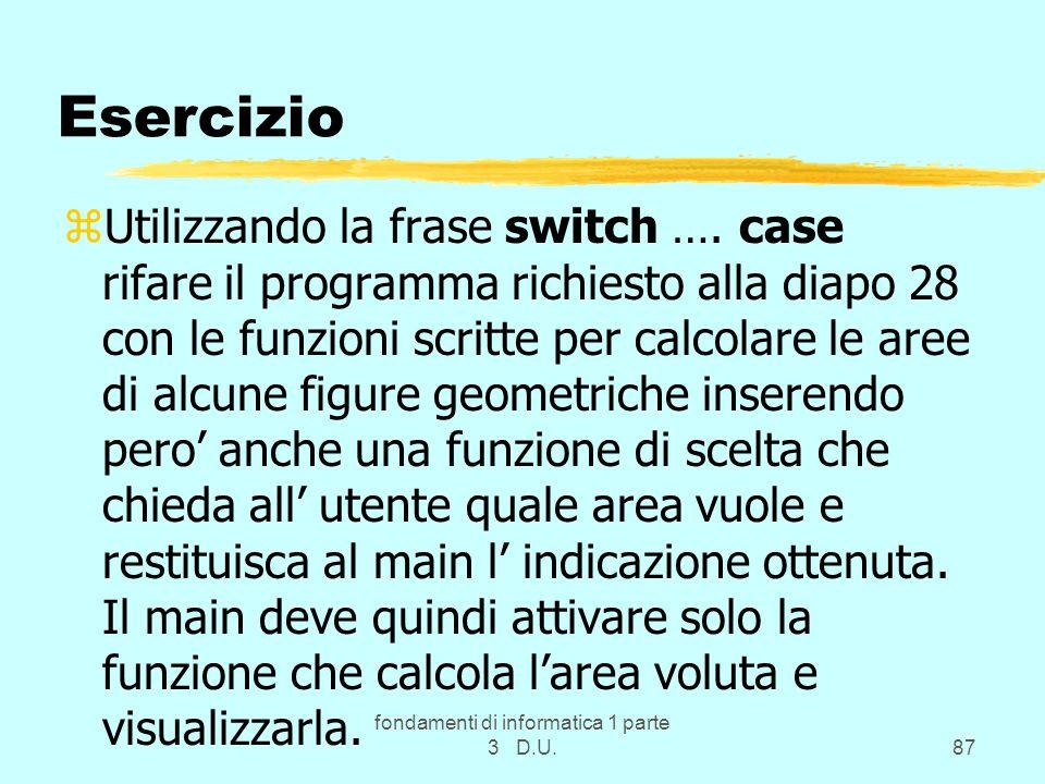 fondamenti di informatica 1 parte 3 D.U.87 Esercizio zUtilizzando la frase switch …. case rifare il programma richiesto alla diapo 28 con le funzioni
