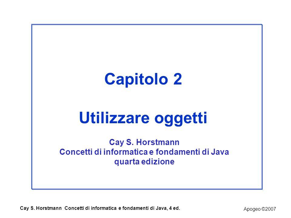 Apogeo ©2007 Cay S. Horstmann Concetti di informatica e fondamenti di Java, 4 ed. Capitolo 2 Utilizzare oggetti Cay S. Horstmann Concetti di informati