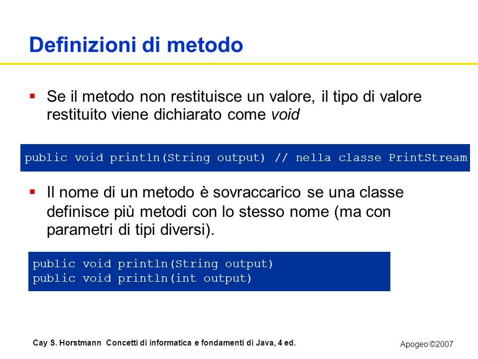 Apogeo ©2007 Cay S. Horstmann Concetti di informatica e fondamenti di Java, 4 ed. Definizioni di metodo Se il metodo non restituisce un valore, il tip