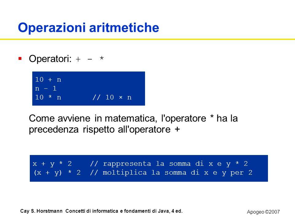 Apogeo ©2007 Cay S. Horstmann Concetti di informatica e fondamenti di Java, 4 ed. Operazioni aritmetiche Operatori: + - * Come avviene in matematica,