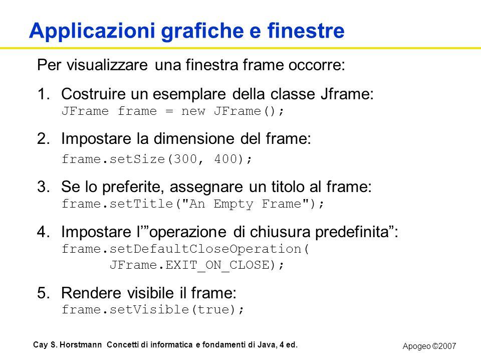 Apogeo ©2007 Cay S. Horstmann Concetti di informatica e fondamenti di Java, 4 ed. Applicazioni grafiche e finestre Per visualizzare una finestra frame