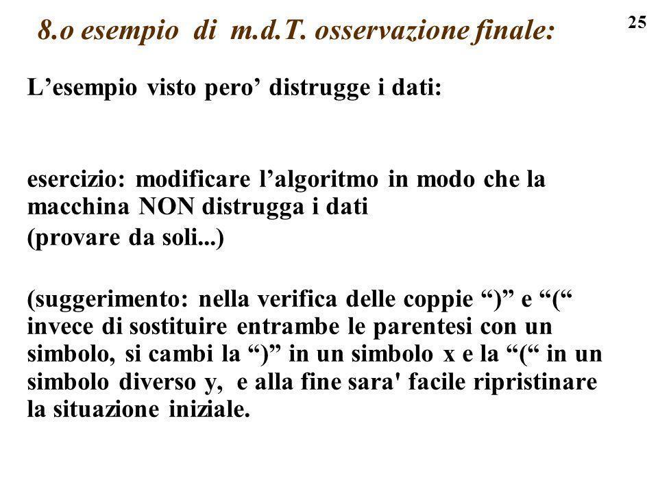 25 8.o esempio di m.d.T. osservazione finale: Lesempio visto pero distrugge i dati: esercizio: modificare lalgoritmo in modo che la macchina NON distr