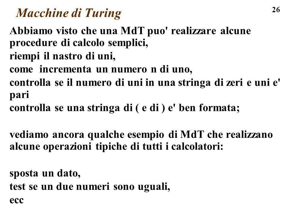 26 Macchine di Turing Abbiamo visto che una MdT puo' realizzare alcune procedure di calcolo semplici, riempi il nastro di uni, come incrementa un nume