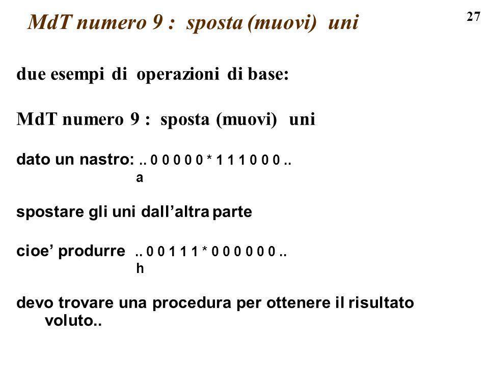 27 MdT numero 9 : sposta (muovi) uni due esempi di operazioni di base: MdT numero 9 : sposta (muovi) uni dato un nastro:.. 0 0 0 0 0 * 1 1 1 0 0 0.. a