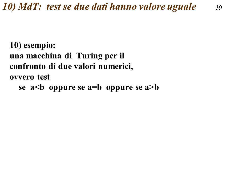 39 10) MdT: test se due dati hanno valore uguale 10) esempio: una macchina di Turing per il confronto di due valori numerici, ovvero test se a b