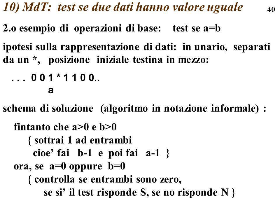 40 10) MdT: test se due dati hanno valore uguale 2.o esempio di operazioni di base: test se a=b ipotesi sulla rappresentazione di dati: in unario, sep