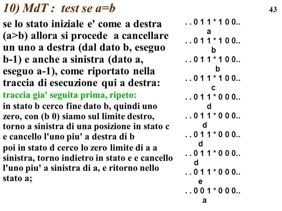 43 10) MdT : test se a=b se lo stato iniziale e' come a destra (a>b) allora si procede a cancellare un uno a destra (dal dato b, eseguo b-1) e anche a
