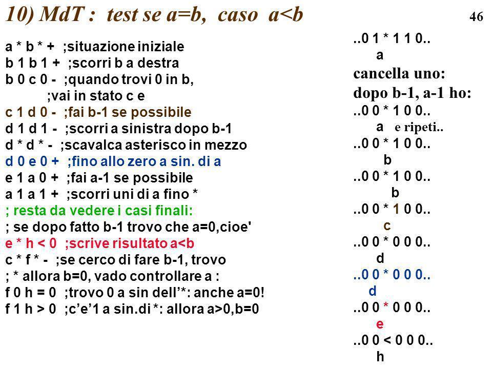 46 10) MdT : test se a=b, caso a<b a * b * + ;situazione iniziale b 1 b 1 + ;scorri b a destra b 0 c 0 - ;quando trovi 0 in b, ;vai in stato c e c 1 d
