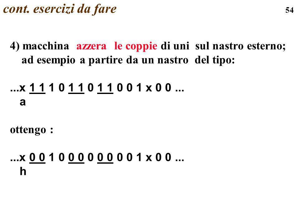 54 cont. esercizi da fare 4) macchina azzera le coppie di uni sul nastro esterno; ad esempio a partire da un nastro del tipo:...x 1 1 1 0 1 1 0 1 1 0