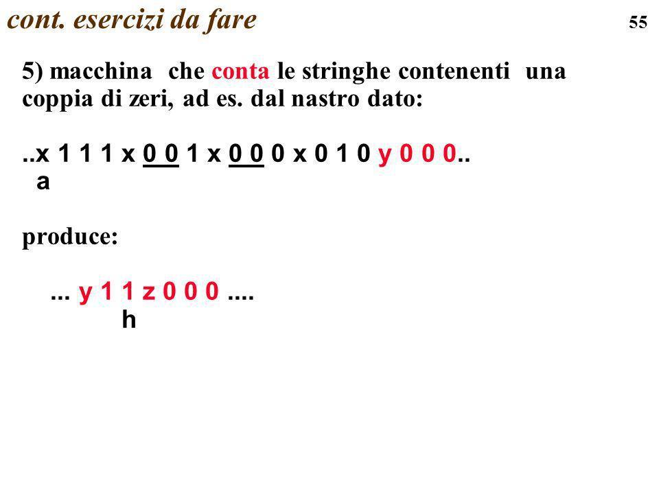 55 cont. esercizi da fare 5) macchina che conta le stringhe contenenti una coppia di zeri, ad es. dal nastro dato:..x 1 1 1 x 0 0 1 x 0 0 0 x 0 1 0 y