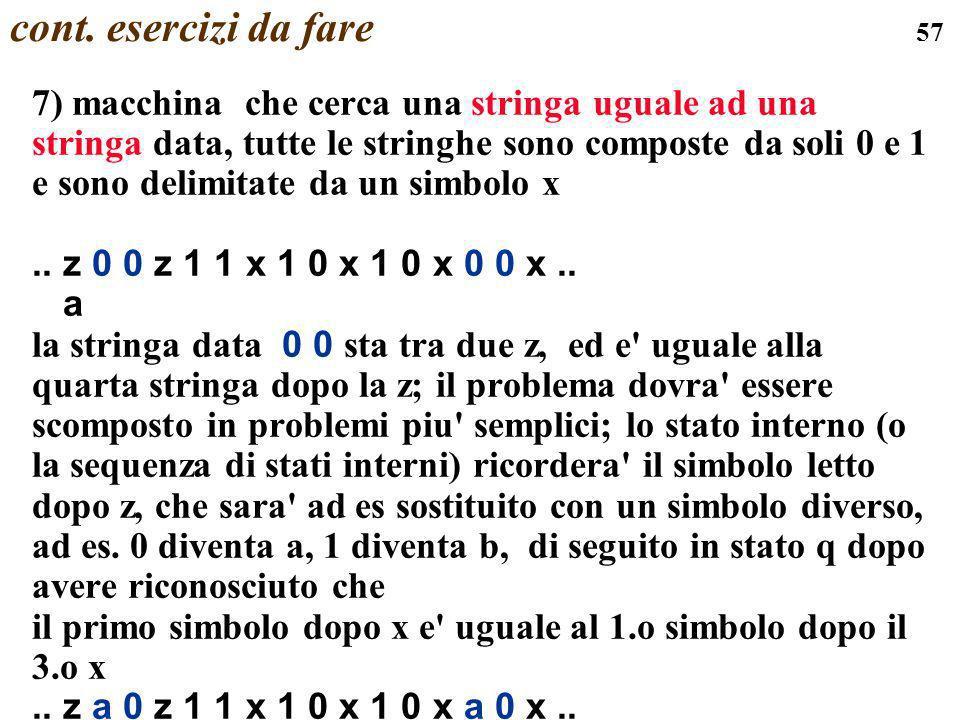 57 cont. esercizi da fare 7) macchina che cerca una stringa uguale ad una stringa data, tutte le stringhe sono composte da soli 0 e 1 e sono delimitat