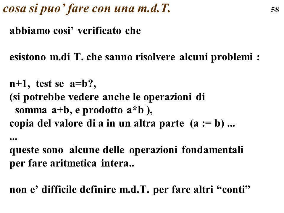 58 cosa si puo fare con una m.d.T. abbiamo cosi verificato che esistono m.di T. che sanno risolvere alcuni problemi : n+1, test se a=b?, (si potrebbe