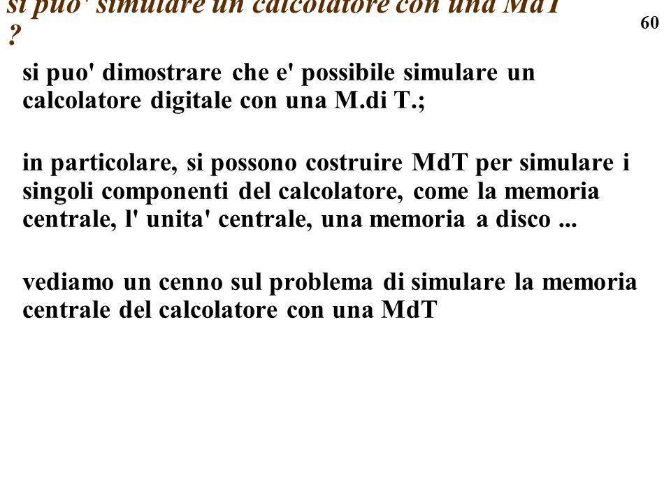 60 si puo' simulare un calcolatore con una MdT ? si puo' dimostrare che e' possibile simulare un calcolatore digitale con una M.di T.; in particolare,